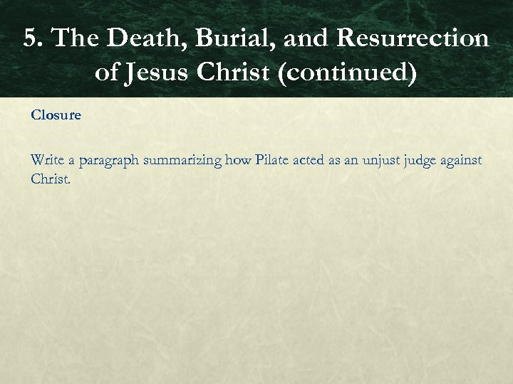 5. The Death, Burial, and Resurrection of Jesus Christ (continued) Closure Write a paragraph
