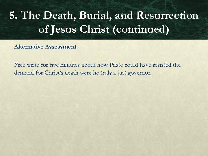 5. The Death, Burial, and Resurrection of Jesus Christ (continued) Alternative Assessment Free write
