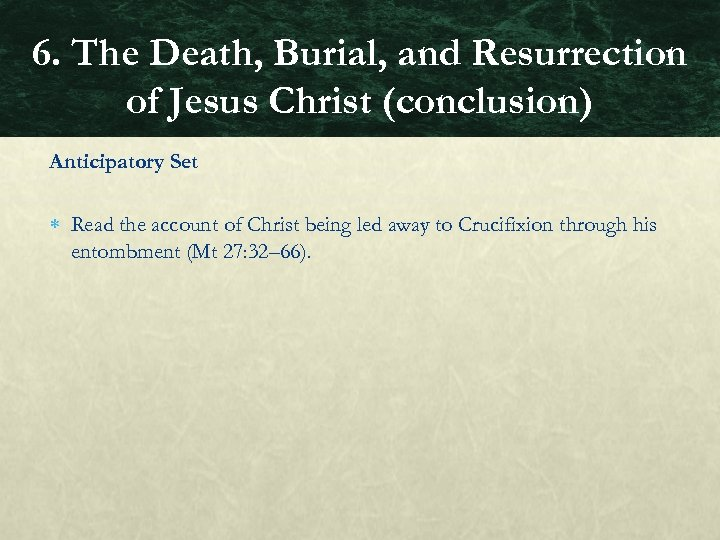 6. The Death, Burial, and Resurrection of Jesus Christ (conclusion) Anticipatory Set Read the