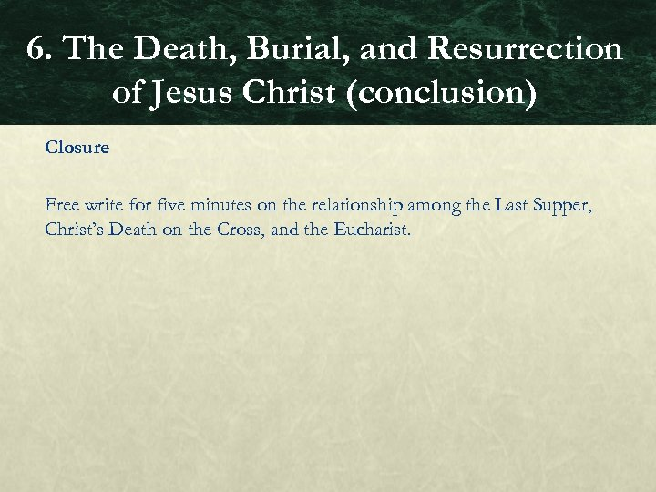 6. The Death, Burial, and Resurrection of Jesus Christ (conclusion) Closure Free write for