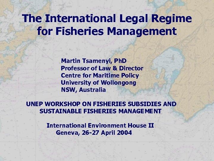 The International Legal Regime for Fisheries Management Martin Tsamenyi, Ph. D Professor of Law