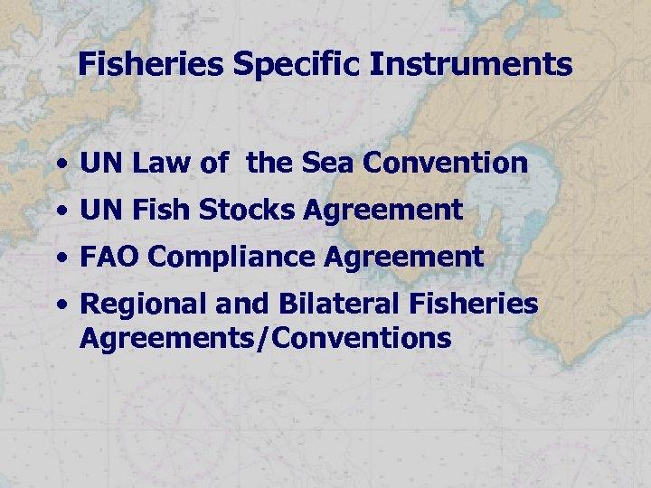 Fisheries Specific Instruments • UN Law of the Sea Convention • UN Fish Stocks