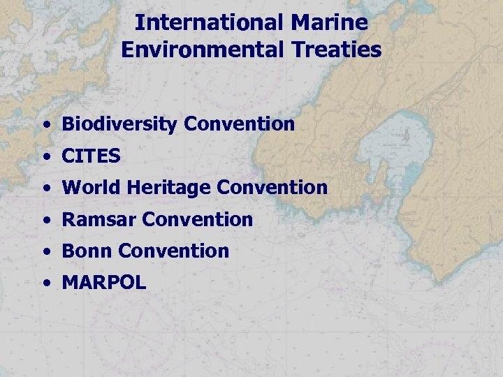 International Marine Environmental Treaties • Biodiversity Convention • CITES • World Heritage Convention •
