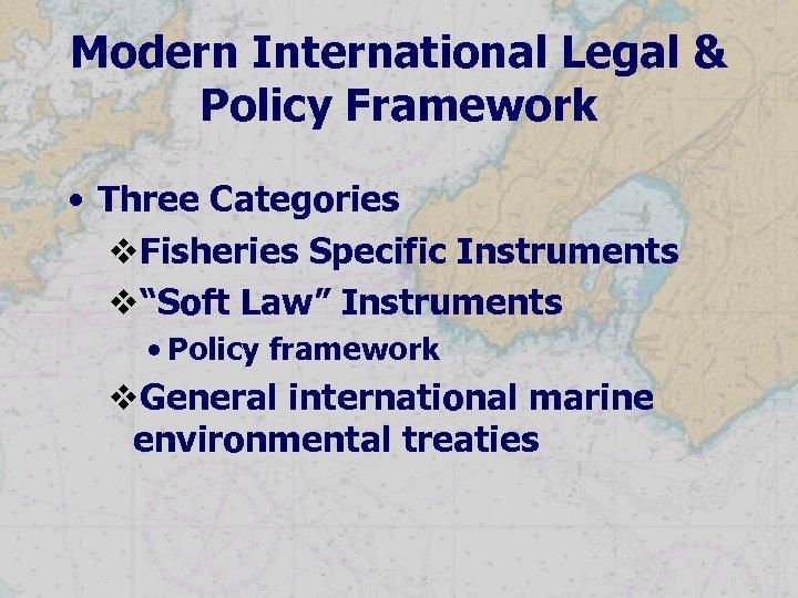 "Modern International Legal & Policy Framework • Three Categories v. Fisheries Specific Instruments v""Soft"