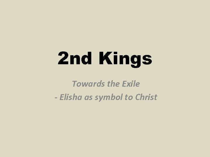 2 nd Kings Towards the Exile - Elisha as symbol to Christ