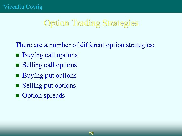Vicentiu Covrig Option Trading Strategies There a number of different option strategies: n Buying