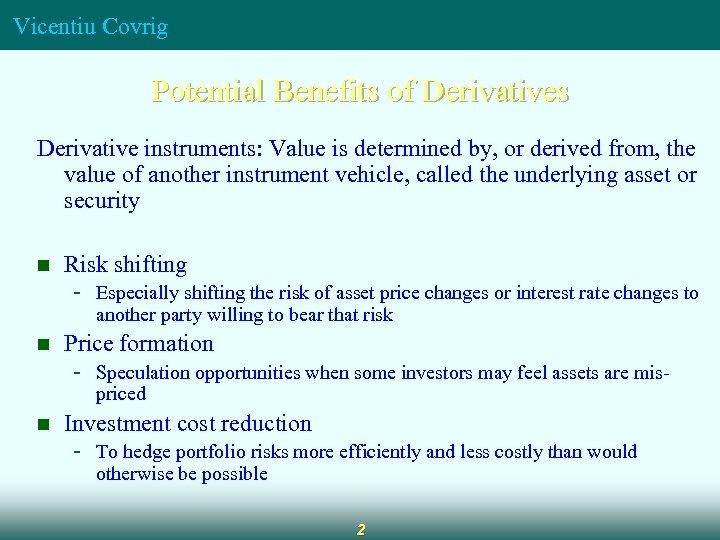Vicentiu Covrig Potential Benefits of Derivatives Derivative instruments: Value is determined by, or derived