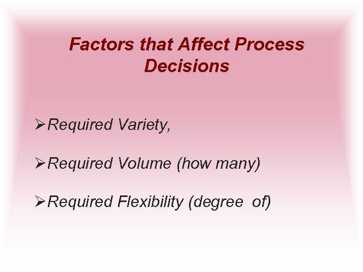 Factors that Affect Process Decisions ØRequired Variety, ØRequired Volume (how many) ØRequired Flexibility (degree