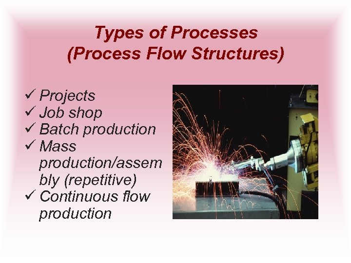 Types of Processes (Process Flow Structures) ü Projects ü Job shop ü Batch production