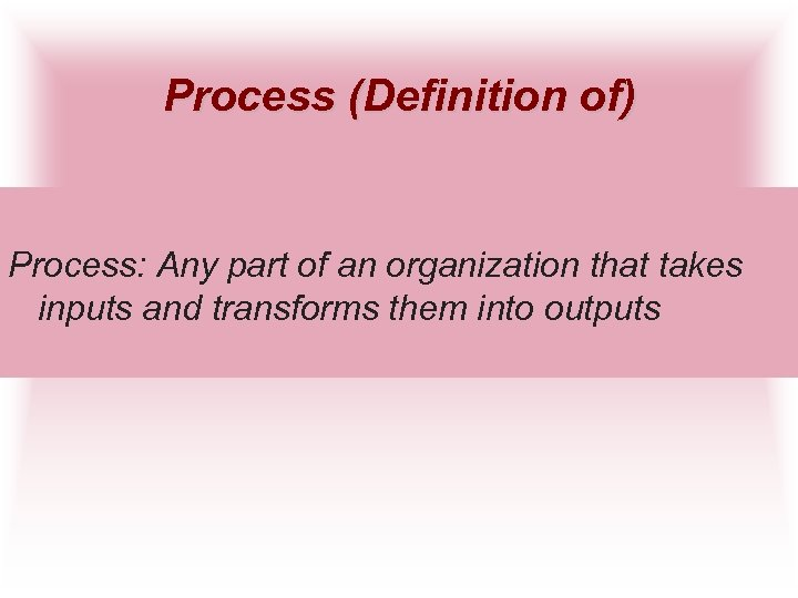 Process (Definition of) Process: Any part of an organization that takes inputs and transforms