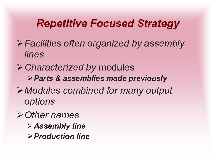 Repetitive Focused Strategy Ø Facilities often organized by assembly lines Ø Characterized by modules