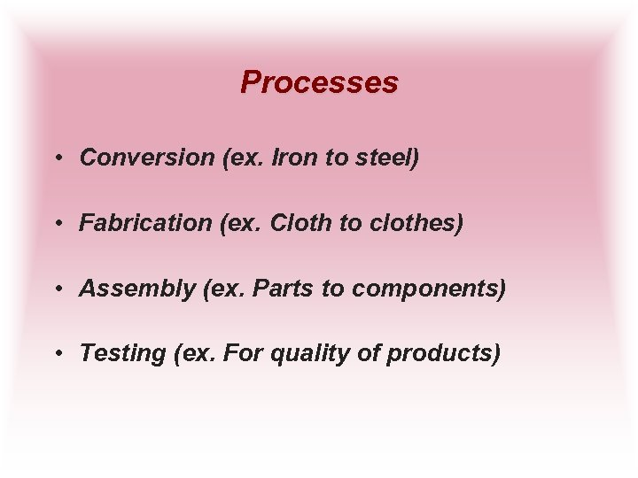 Processes • Conversion (ex. Iron to steel) • Fabrication (ex. Cloth to clothes) •