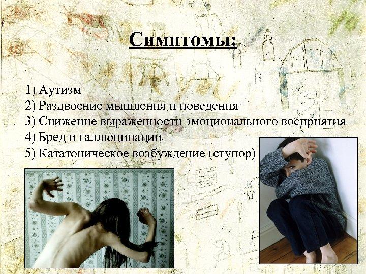 Симптомы: 1) Аутизм 2) Раздвоение мышления и поведения 3) Снижение выраженности эмоционального восприятия 4)
