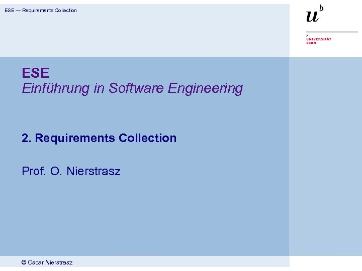 ESE — Requirements Collection ESE Einführung in Software Engineering 2. Requirements Collection Prof. O.