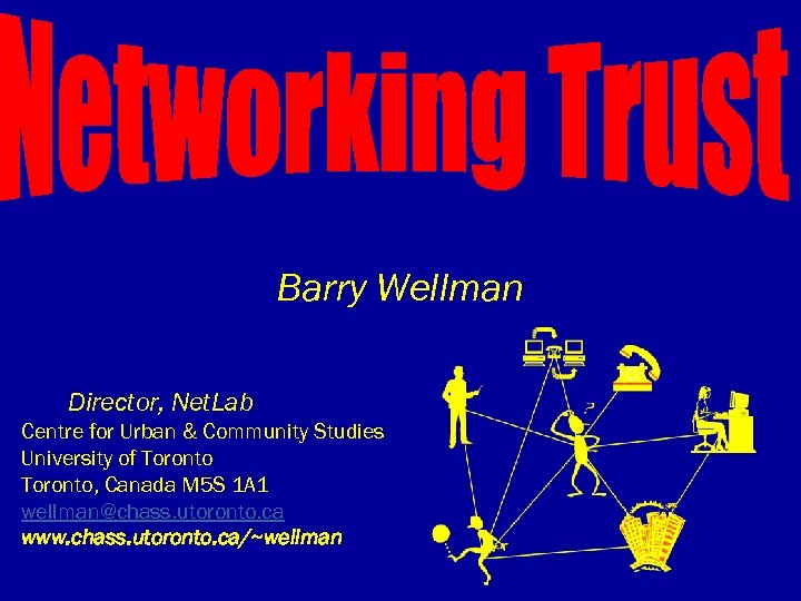 Barry Wellman Director, Net. Lab Centre for Urban & Community Studies University of Toronto,