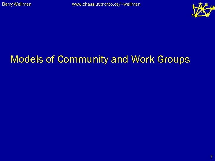 Barry Wellman www. chass. utoronto. ca/~wellman Models of Community and Work Groups 7