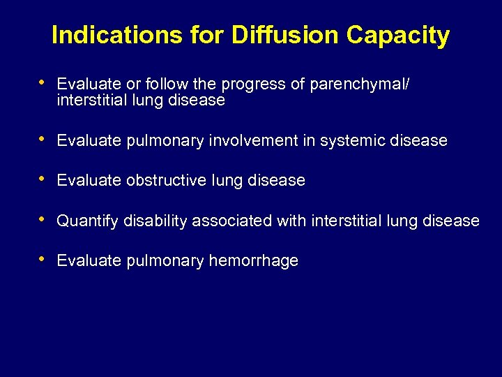 Indications for Diffusion Capacity • Evaluate or follow the progress of parenchymal/ interstitial lung