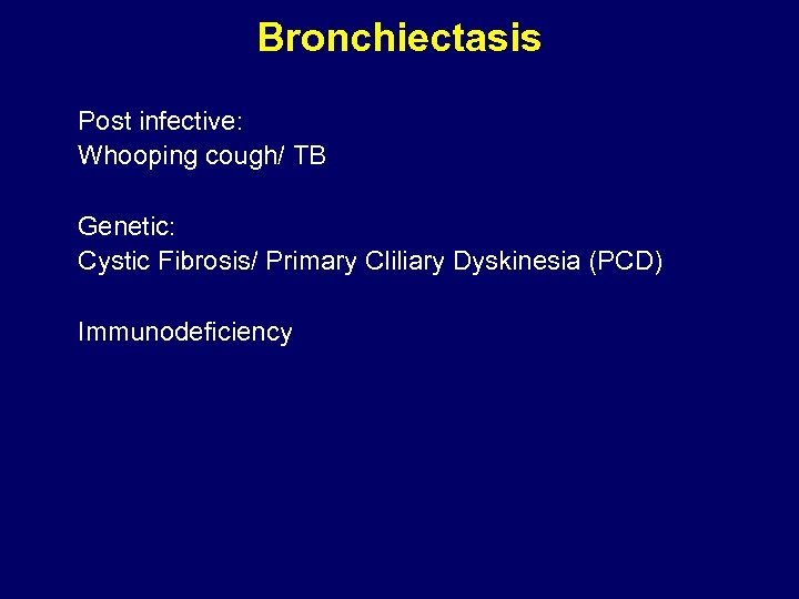 Bronchiectasis Post infective: Whooping cough/ TB Genetic: Cystic Fibrosis/ Primary Cliliary Dyskinesia (PCD) Immunodeficiency