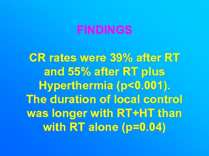 FINDINGS CR rates were 39% after RT and 55% after RT plus Hyperthermia (p<0.