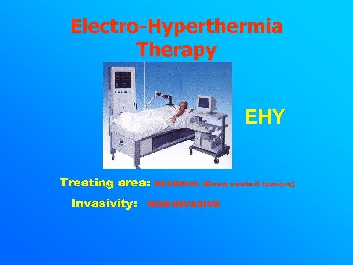Electro-Hyperthermia Therapy EHY Treating area: Invasivity: REGIONAL (Deep seated tumors) NON-INVASIVE