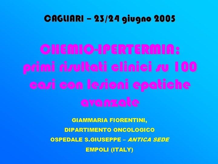 CAGLIARI – 23/24 giugno 2005 CHEMIO-IPERTERMIA: primi risultati clinici su 100 casi con lesioni