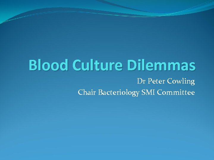 Blood Culture Dilemmas Dr Peter Cowling Chair Bacteriology SMI Committee