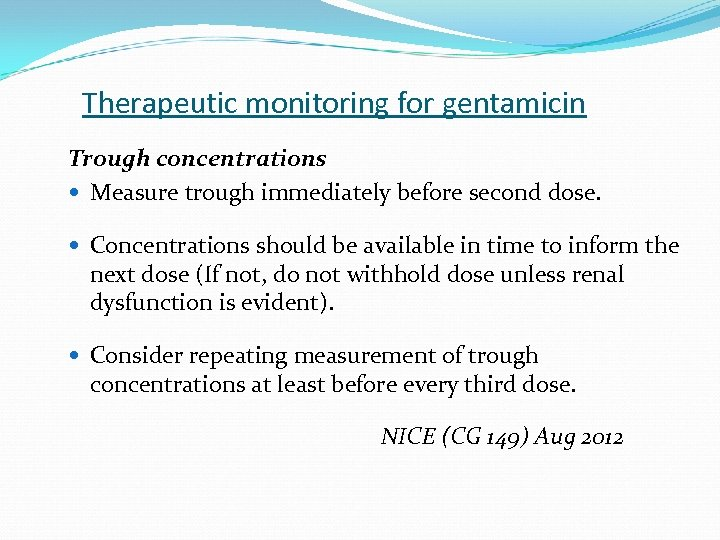 Therapeutic monitoring for gentamicin Trough concentrations Measure trough immediately before second dose. Concentrations should