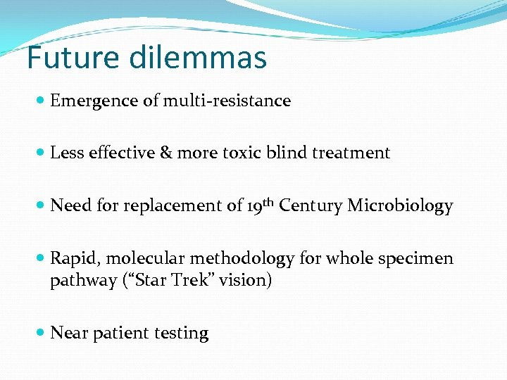 Future dilemmas Emergence of multi-resistance Less effective & more toxic blind treatment Need for