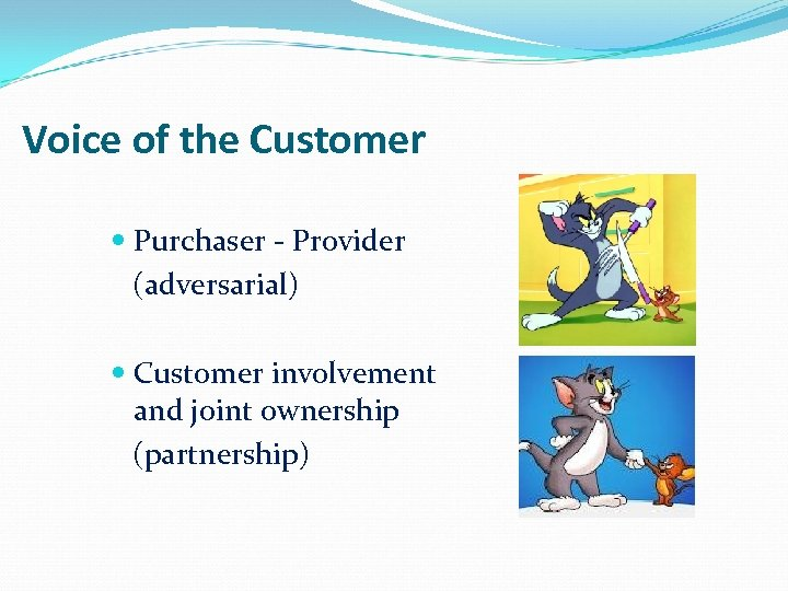 Voice of the Customer Purchaser - Provider (adversarial) Customer involvement and joint ownership (partnership)