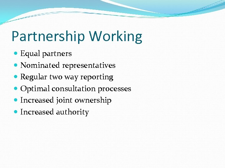 Partnership Working Equal partners Nominated representatives Regular two way reporting Optimal consultation processes Increased