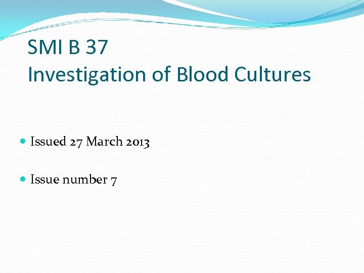 SMI B 37 Investigation of Blood Cultures Issued 27 March 2013 Issue number 7