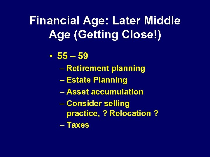 Financial Age: Later Middle Age (Getting Close!) • 55 – 59 – Retirement planning