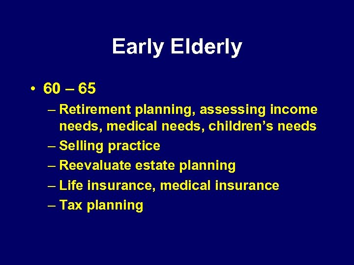 Early Elderly • 60 – 65 – Retirement planning, assessing income needs, medical needs,