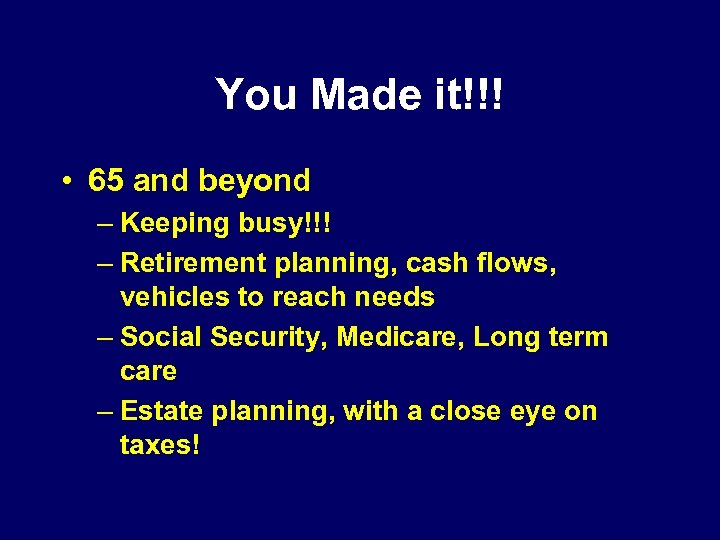 You Made it!!! • 65 and beyond – Keeping busy!!! – Retirement planning, cash