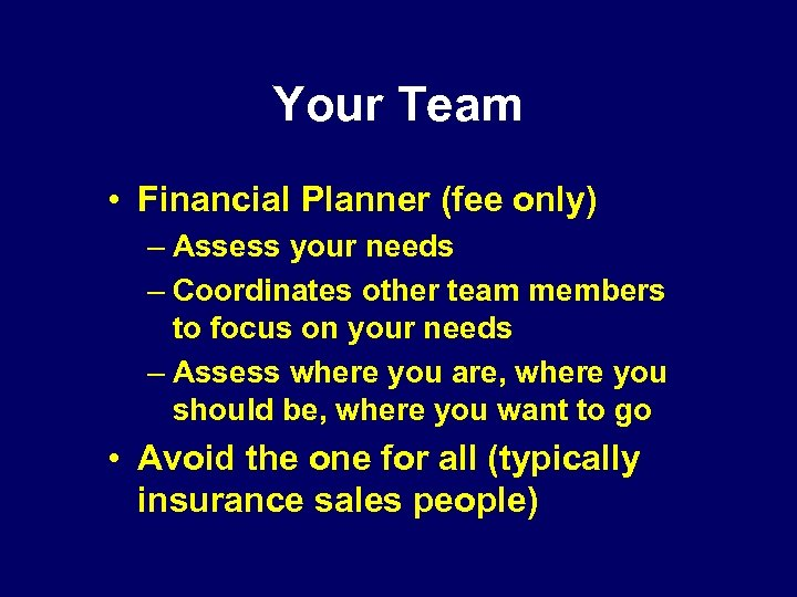 Your Team • Financial Planner (fee only) – Assess your needs – Coordinates other