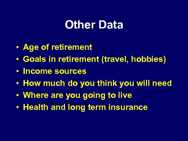 Other Data • • • Age of retirement Goals in retirement (travel, hobbies) Income