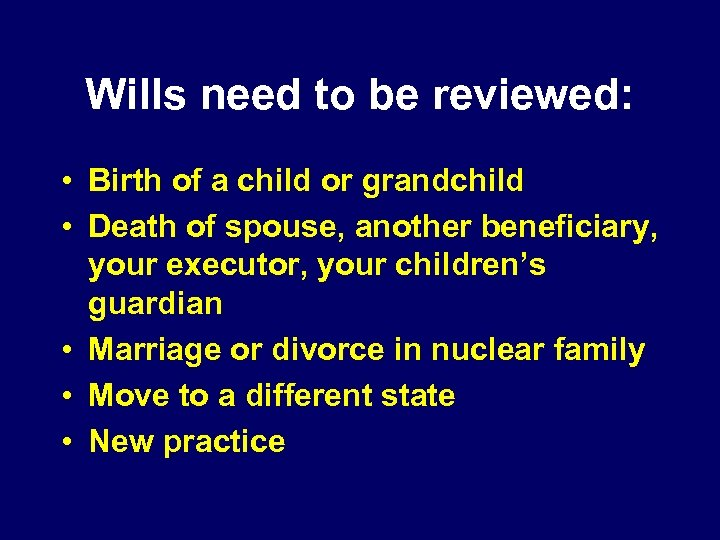 Wills need to be reviewed: • Birth of a child or grandchild • Death