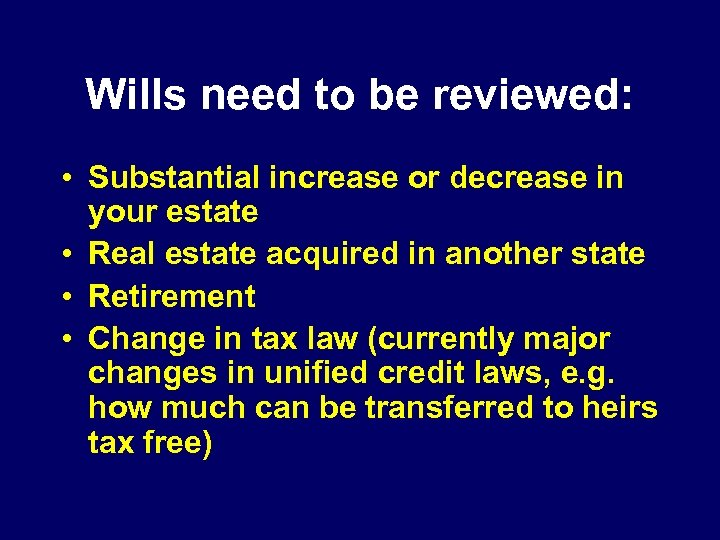 Wills need to be reviewed: • Substantial increase or decrease in your estate •