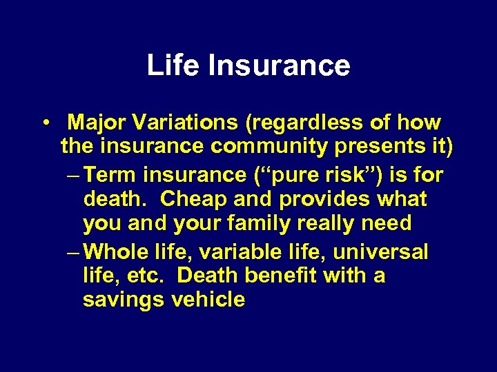 Life Insurance • Major Variations (regardless of how the insurance community presents it) –