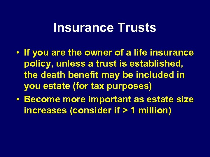 Insurance Trusts • If you are the owner of a life insurance policy, unless