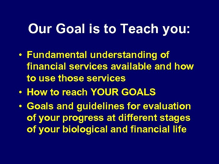 Our Goal is to Teach you: • Fundamental understanding of financial services available and