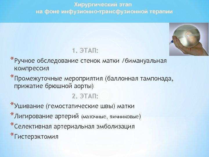 Хирургический этап на фоне инфузионно-трансфузионной терапии 1. ЭТАП: *Ручное обследование стенок матки /бимануальная компрессия