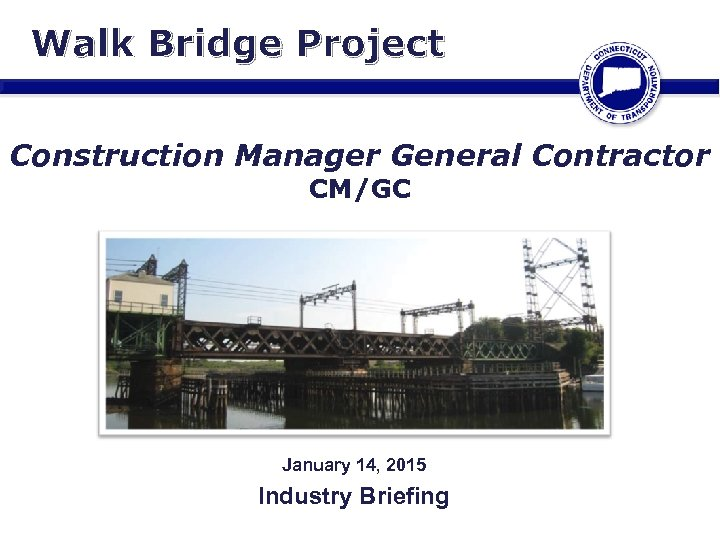 Walk Bridge Project Construction Manager General Contractor CM/GC January 14, 2015 Industry Briefing