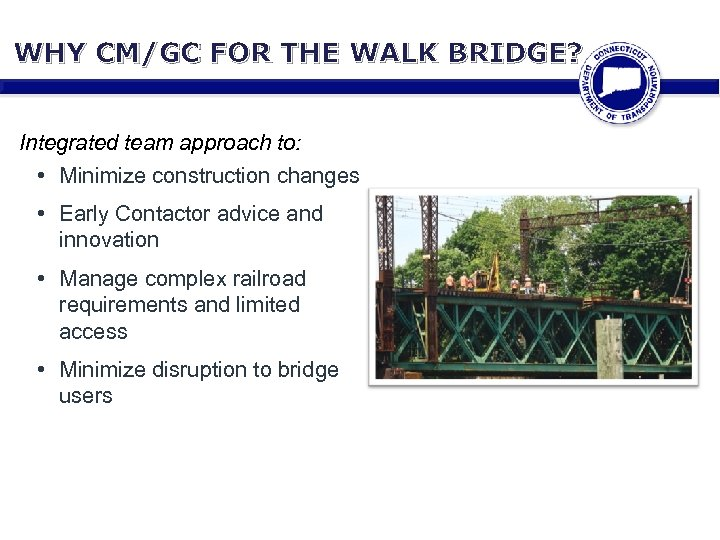 WHY CM/GC FOR THE WALK BRIDGE? Integrated team approach to: • Minimize construction changes