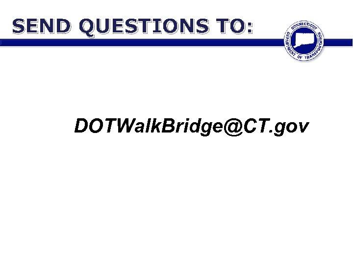 SEND QUESTIONS TO: DOTWalk. Bridge@CT. gov