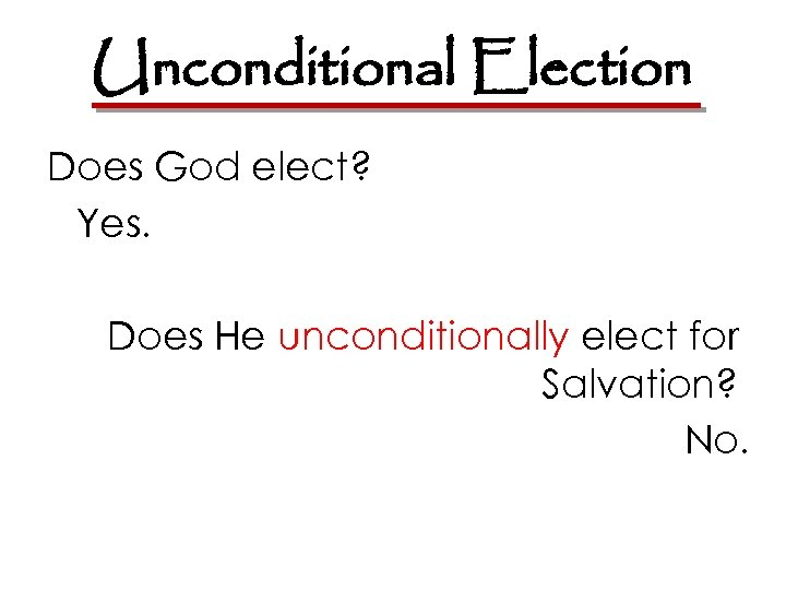 Unconditional Election Does God elect? Yes. Does He unconditionally elect for Salvation? No.