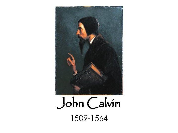John Calvin 1509 -1564