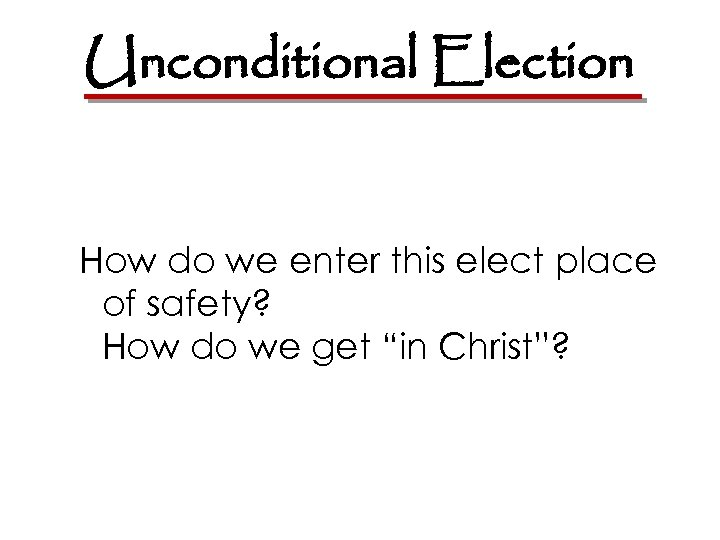 Unconditional Election How do we enter this elect place of safety? How do we