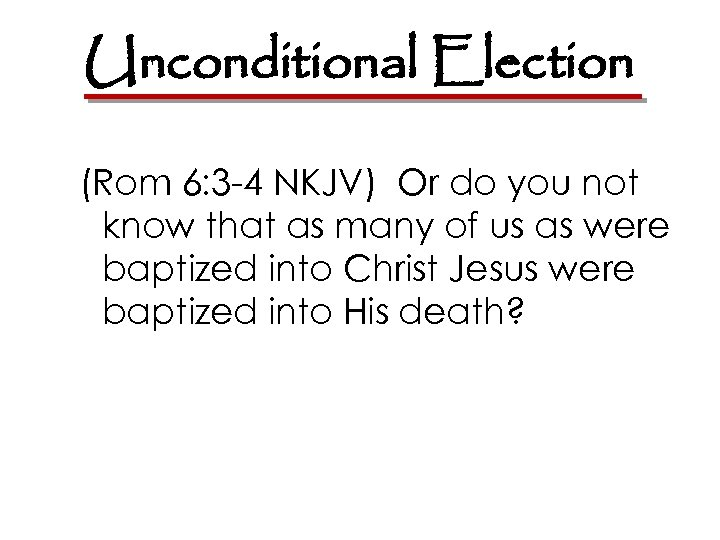 Unconditional Election (Rom 6: 3 -4 NKJV) Or do you not know that as