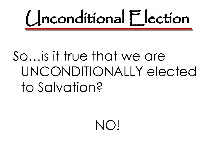 Unconditional Election So…is it true that we are UNCONDITIONALLY elected to Salvation? NO!
